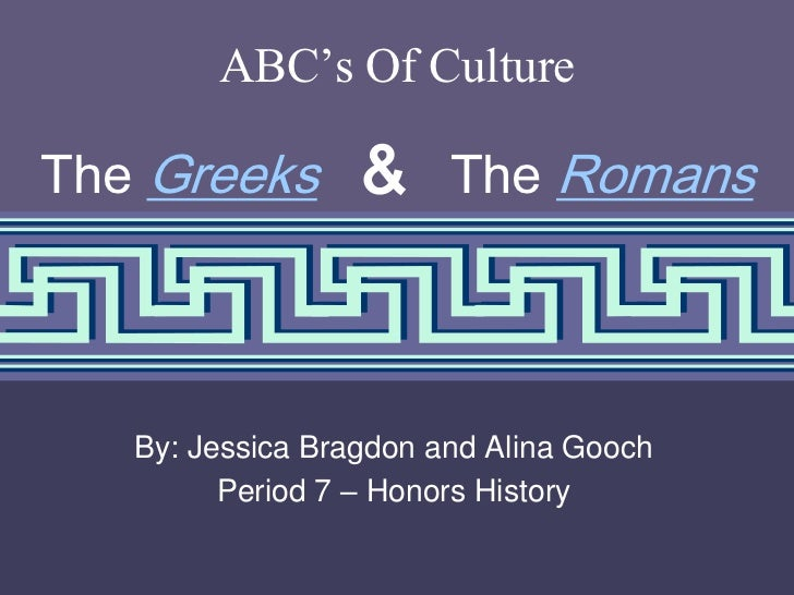 ABC's Of CultureThe Greeks        & The Romans   By: Jessica Bragdon and Alina Gooch         Period 7 – Honors History    ...