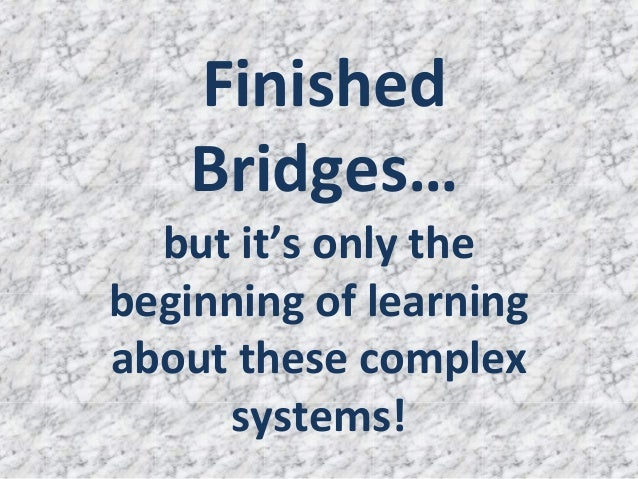 Finished    Bridges…  but it's only thebeginning of learningabout these complex     systems!
