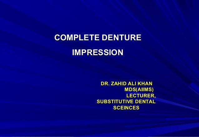 COMPLETE DENTURE IMPRESSION  DR. ZAHID ALI KHAN MDS(AIIMS) LECTURER, SUBSTITUTIVE DENTAL SCEINCES