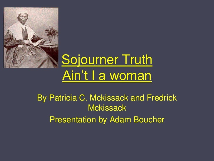 Sojourner TruthAin't I a woman<br />By Patricia C. Mckissack and Fredrick Mckissack<br />Presentation by Adam Boucher<br />