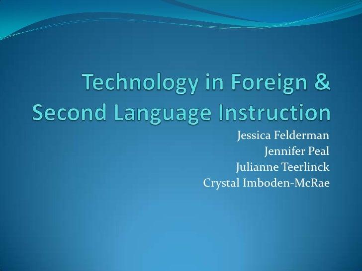 Technology in Foreign & Second Language Instruction<br />Jessica Felderman<br />Jennifer Peal<br />Julianne Teerlinck<br /...