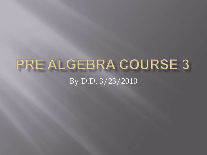 Pre algebra course 3<br />By D.D. 3/23/2010<br />