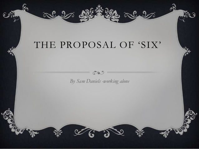 THE PROPOSAL OF 'SIX'     By Sam Daniels -working alone