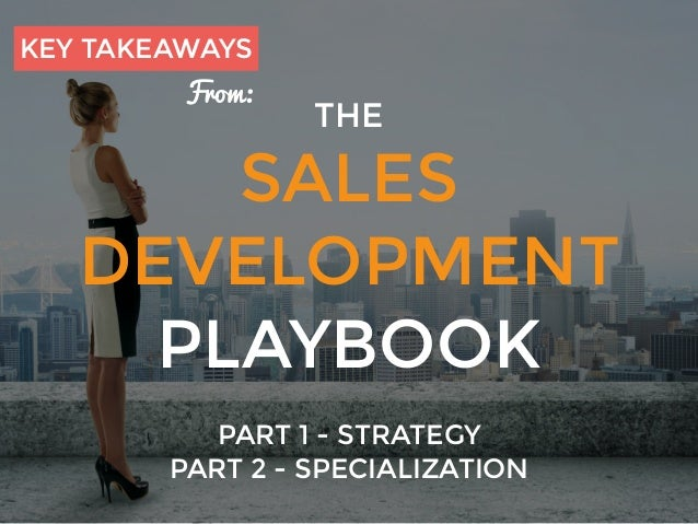 THE SALES DEVELOPMENT PLAYBOOK PART 1 - STRATEGY PART 2 - SPECIALIZATION KEY TAKEAWAYS From:
