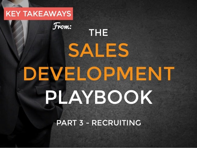 THE SALES DEVELOPMENT PLAYBOOK PART 3 - RECRUITING KEY TAKEAWAYS From: