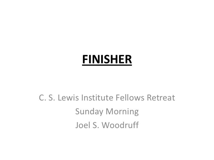FINISHERC. S. Lewis Institute Fellows Retreat          Sunday Morning          Joel S. Woodruff