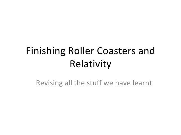 Finishing Roller Coasters and Relativity Revising all the stuff we have learnt