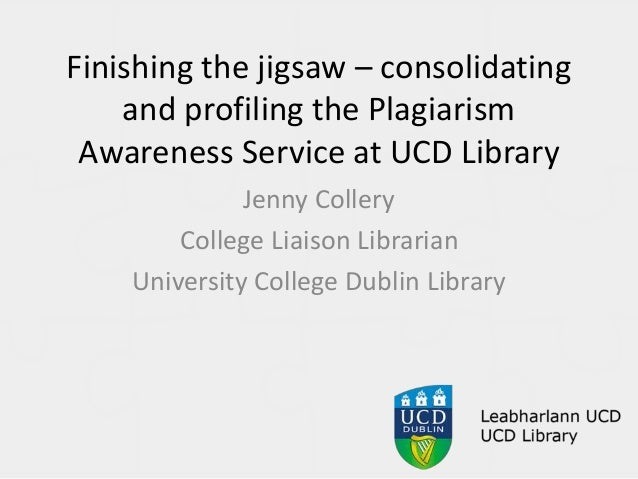 Finishing the jigsaw – consolidating and profiling the Plagiarism Awareness Service at UCD Library Jenny Collery College L...