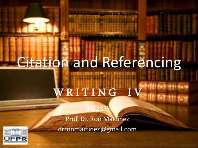 Citation and Referencing W R I T I N G I V (HE285) Prof. Dr. Ron Martinez drronmartinez@gmail.com