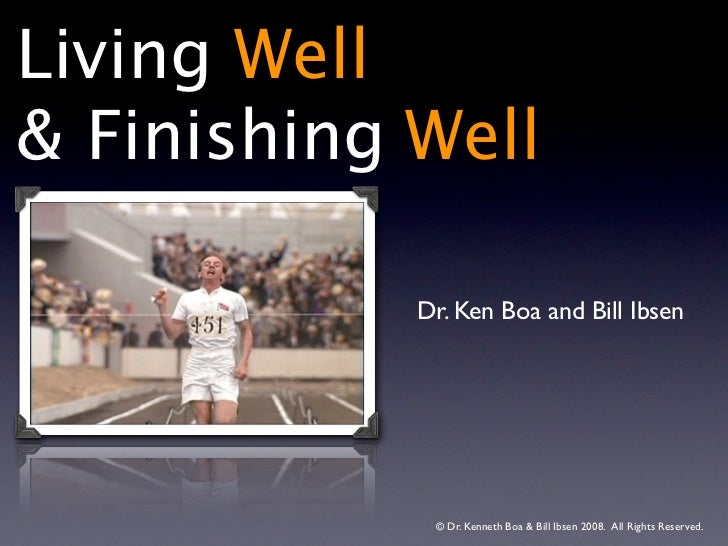 Living Well& Finishing Well            Dr. Ken Boa and Bill Ibsen             © Dr. Kenneth Boa & Bill Ibsen 2008. All Ri...