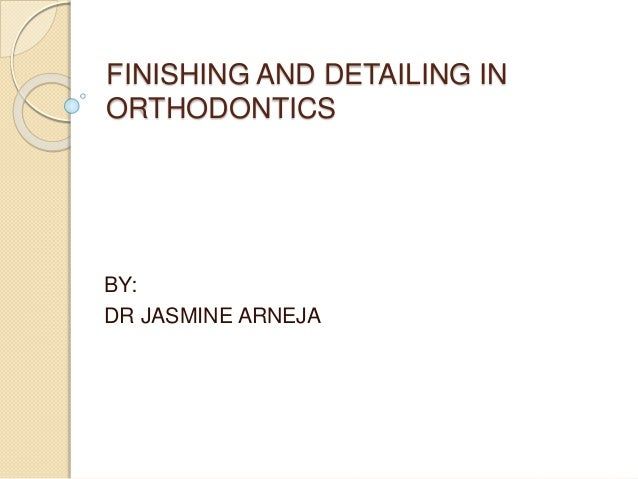 FINISHING AND DETAILING IN ORTHODONTICS BY: DR JASMINE ARNEJA