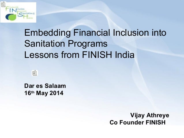 Embedding Financial Inclusion into Sanitation Programs Lessons from FINISH India Dar es Salaam 16th May 2014 Vijay Athreye...