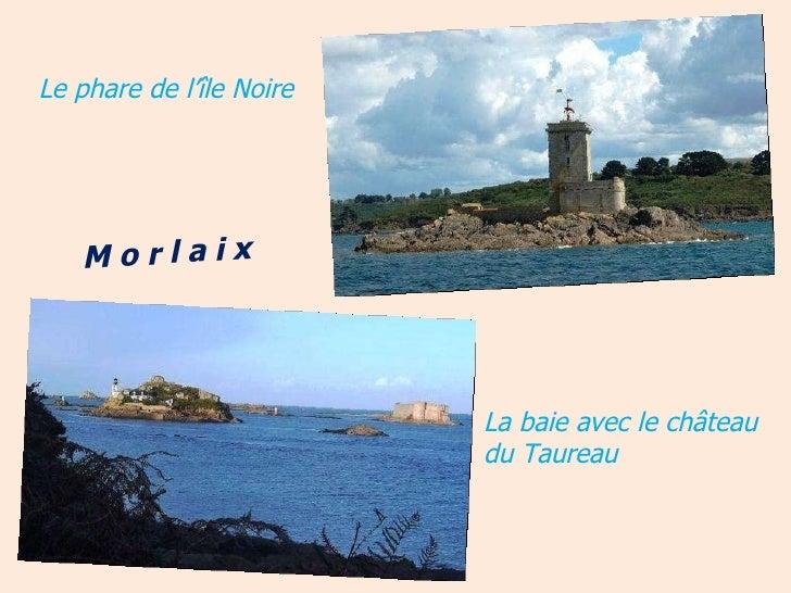 Le phare de l'île Noire La baie avec le château du Taureau M o r l a i x