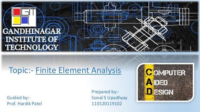 GANDHINAGAR INSTITUTE OF TECHNOLOGY Topic:- Finite Element Analysis Guided by:- Prof. Hardik Patel Prepared by:- Sonal S U...