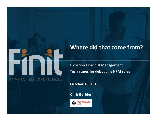 Where did that come from? Hyperion Financial Management Techniques for debugging HFM rules October 16, 2015 Chris Barbieri