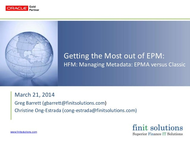 www.finitsolutions.com Getting the Most out of EPM: HFM: Managing Metadata: EPMA versus Classic March 21, 2014 Greg Barret...