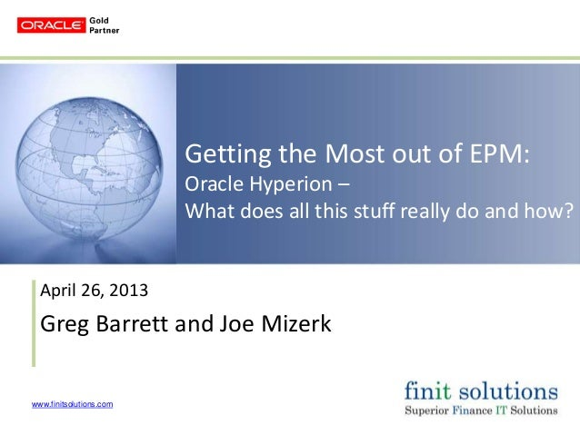 www.finitsolutions.comGetting the Most out of EPM:Oracle Hyperion –What does all this stuff really do and how?April 26, 20...