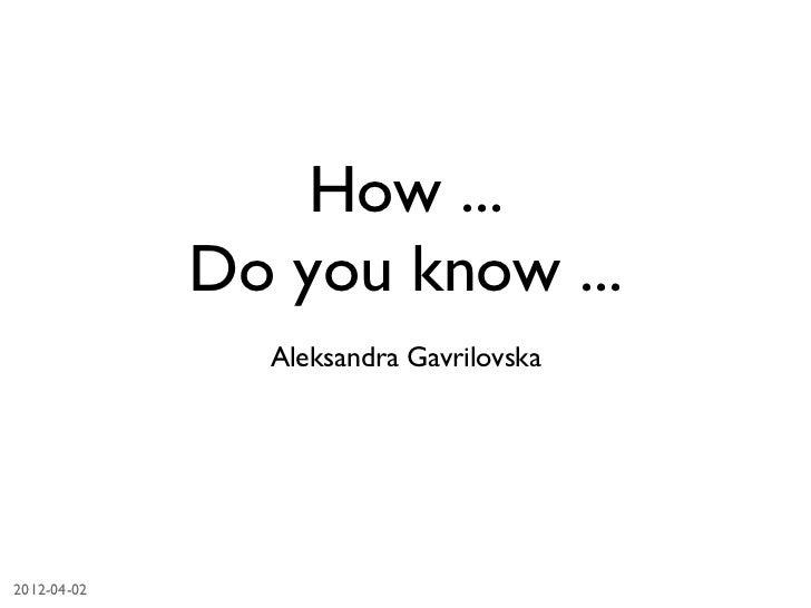 How ...                Do you know ...                   Aleksandra Gavrilovska2012-04-02