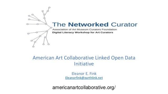 American Art Collaborative Linked Open Data Initiative Eleanor E. Fink Eleanorfink@earthlink.net americanartcollaborative....