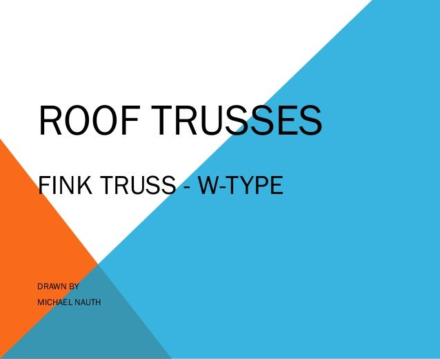 ROOF TRUSSES FINK TRUSS - W-TYPE  DRAWN BY MICHAEL NAUTH