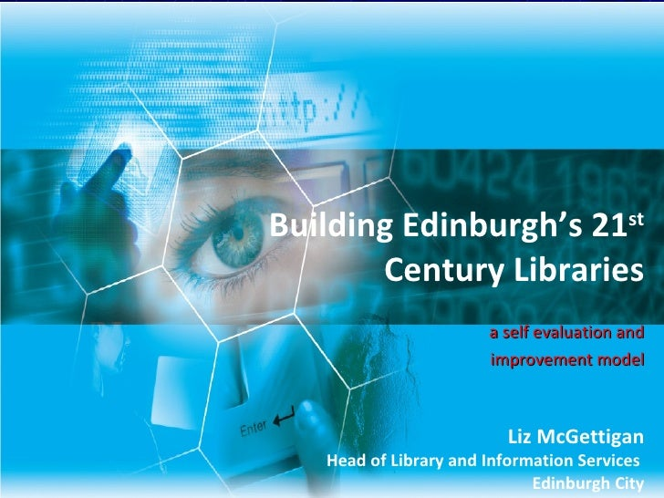 Building Edinburgh's 21 st  Century Libraries a self evaluation and improvement model Liz McGettigan Head of Library and I...