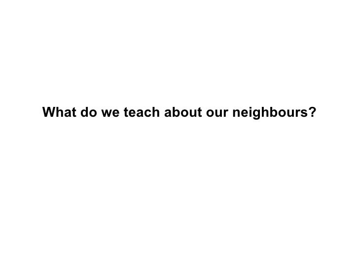 What do we teach about  our neighbours ?