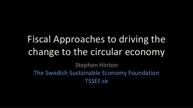 Fiscal Approaches to driving the change to the circular economy Stephen Hinton The Swedish Sustainable Economy Foundation ...