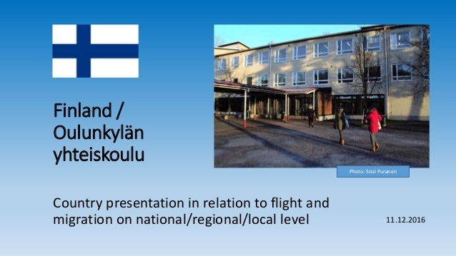 Finland / Oulunkylän yhteiskoulu Country presentation in relation to flight and migration on national/regional/local level...