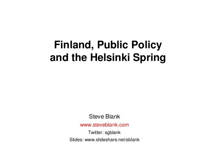 Finland, Public Policy and the Helsinki Spring<br />Steve Blank<br />www.steveblank.com<br />Twitter: sgblank<br />Slides:...