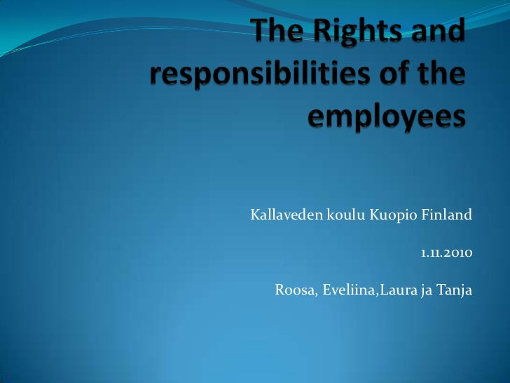 The Rights and responsibilities of the employees<br />Kallaveden koulu Kuopio Finland<br />1.11.2010<br />Roosa, Eveliina,...