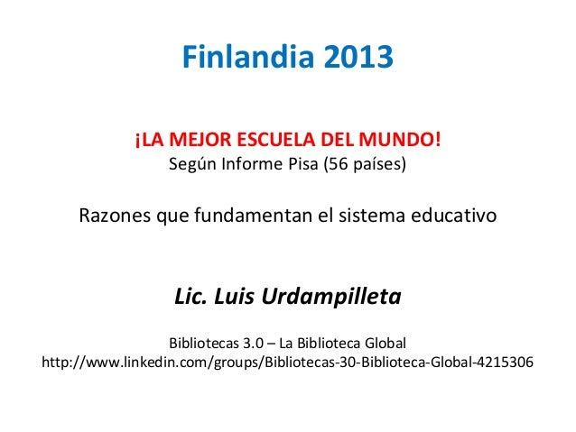 Finlandia 2013 ¡LA MEJOR ESCUELA DEL MUNDO! Según Informe Pisa (56 países) Razones que fundamentan el sistema educativo Li...