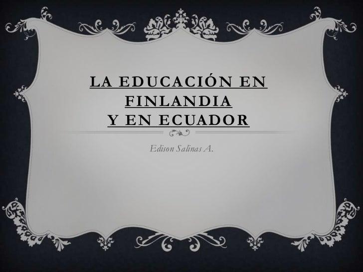 LA EDUCACIÓN EN    FINLANDIA  Y EN ECUADOR     Edison Salinas A.