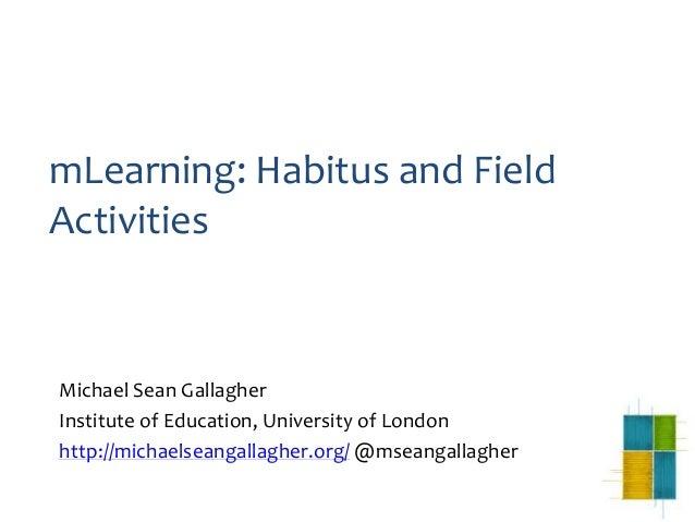 mLearning: Habitus and FieldActivitiesMichael Sean GallagherInstitute of Education, University of Londonhttp://michaelsean...