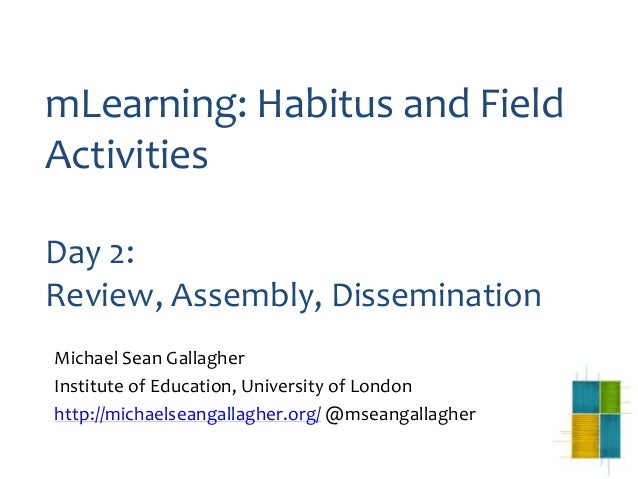 mLearning: Habitus and FieldActivitiesDay 2:Review, Assembly, DisseminationMichael Sean GallagherInstitute of Education, U...