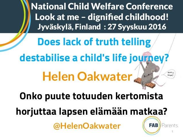 1 Does lack of truth telling destabilise a child's life journey? Helen Oakwater Onko puute totuuden kertomista horjuttaa l...