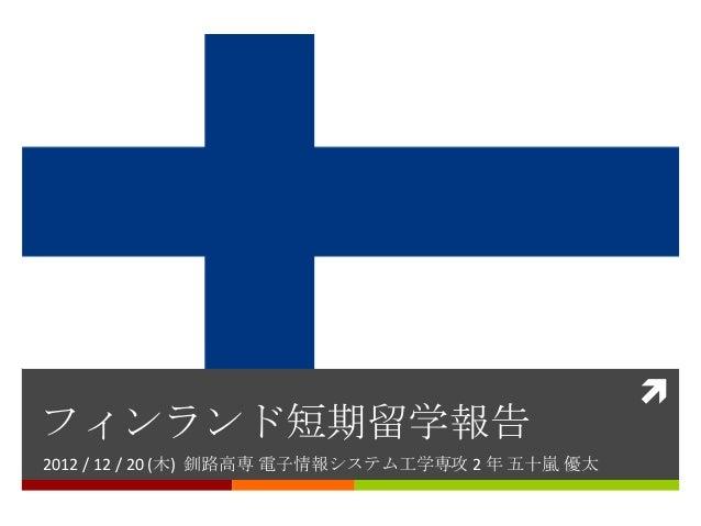 フィンランド短期留学報告2012 / 12 / 20 (木) 釧路高専 電子情報システム工学専攻 2 年 五十嵐 優太