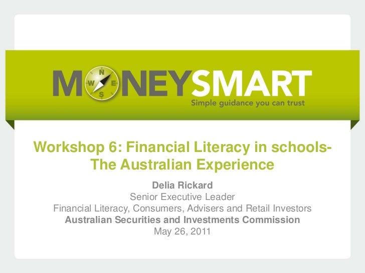 Workshop 6: Financial Literacy in schools-      The Australian Experience                          Delia Rickard          ...