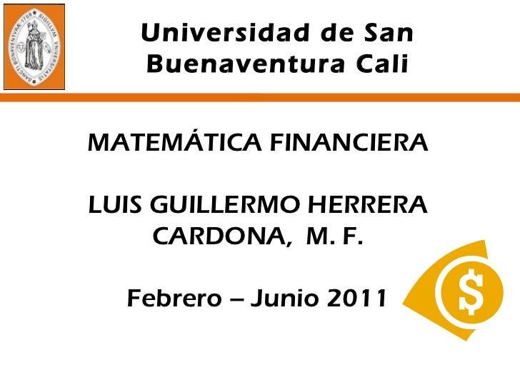 MATEMÁTICA FINANCIERA LUIS GUILLERMO HERRERA CARDONA,  M. F. Febrero – Junio 2011 Universidad de San Buenaventura Cali