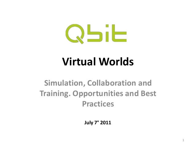 Virtual Worlds Simulation, Collaboration and Training. Opportunities and Best Practices 1 July 7° 2011