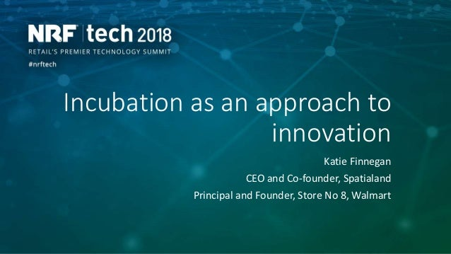 Incubation as an approach to innovation Katie Finnegan CEO and Co-founder, Spatialand Principal and Founder, Store No 8, W...