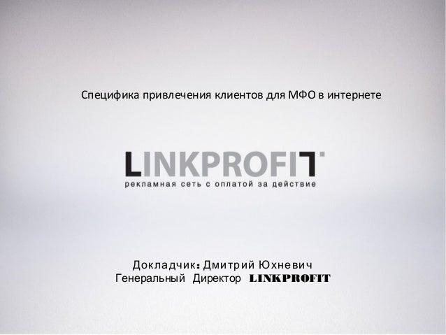 Специфика привлечения клиентов для МФО в интернете :Докладчик Дмитрий Юхневич Генеральный Директор LINKPROFIT