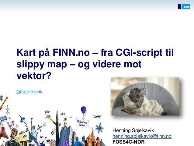 Kart på FINN.no – fra CGI-script til slippy map – og videre mot vektor?  Henning Spjelkavik  henning.spjelkavik@finn.no  F...