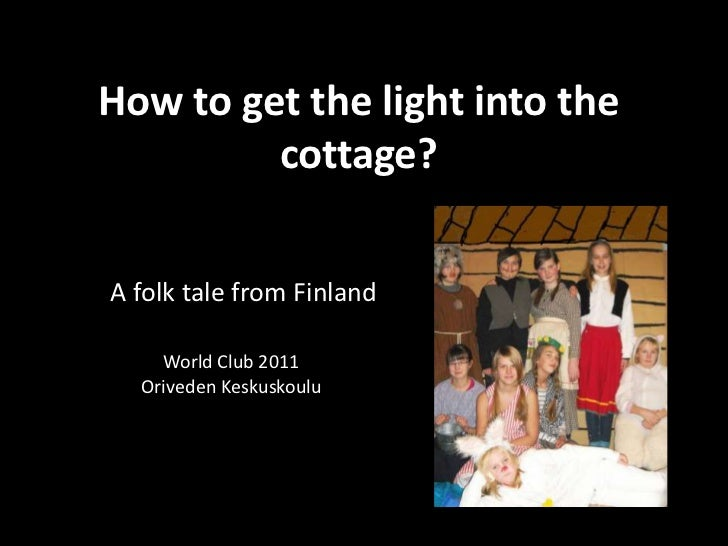 How to get the light into the cottage?<br />A folk tale from Finland<br />World Club 2011<br />Oriveden Keskuskoulu<br />