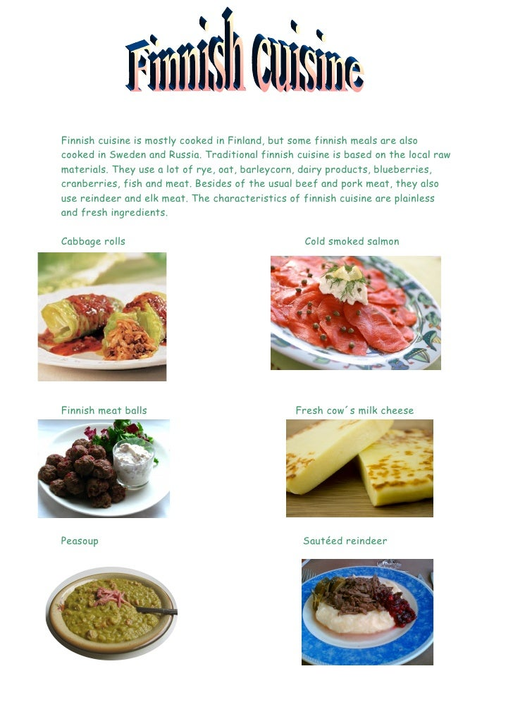 Finnish cuisine is mostly cooked in Finland, but some finnish meals are also cooked in Sweden and Russia. Traditional finn...