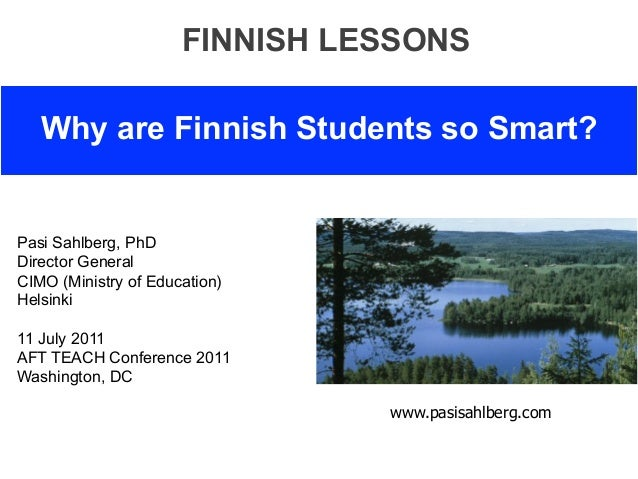 FINNISH LESSONS   Why are Finnish Students so Smart?Pasi Sahlberg, PhDDirector GeneralCIMO (Ministry of Education)Helsinki...