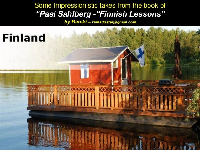 """Some Impressionistic takes from the book of """"Pasi Sahlberg -""""Finnish Lessons"""" by Ramki – ramaddster@gmail.com"""