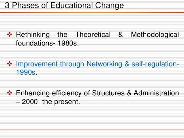 3 Phases of Educational Change  Rethinking the Theoretical & Methodological foundations- 1980s.  Improvement through Net...