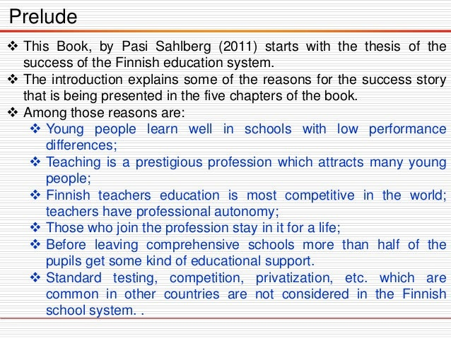 Prelude  This Book, by Pasi Sahlberg (2011) starts with the thesis of the success of the Finnish education system.  The ...