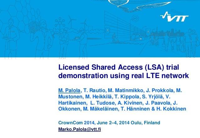 Licensed Shared Access (LSA) trial demonstration using real LTE network M. Palola, T. Rautio, M. Matinmikko, J. Prokkola, ...