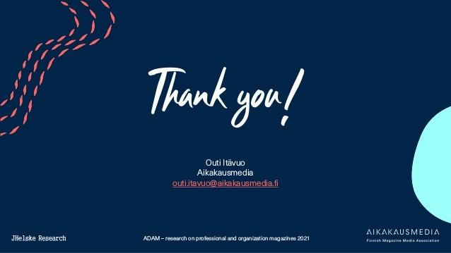 ADAM – research on professional and organization magazines 2021 Thank you! Outi Itävuo Aikakausmedia outi.itavuo@aikakausm...